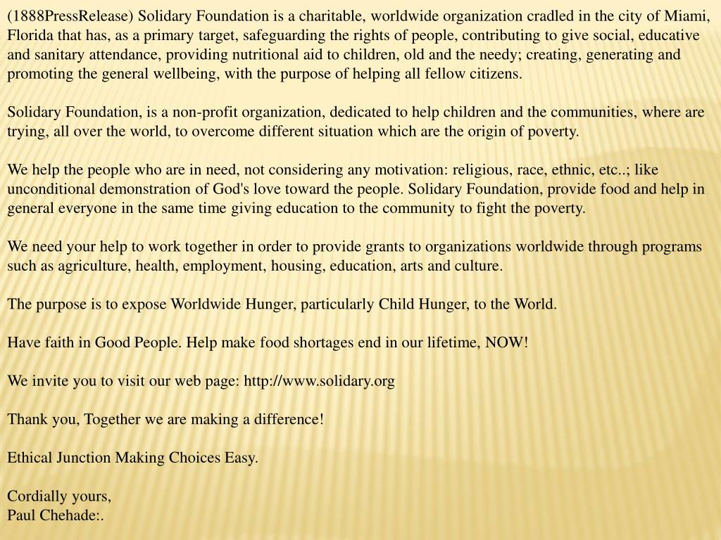 (1888PressRelease) Solidary Foundation is a charitable, worldwide organization cradled in the city of Miami, Florida that has, as a primary target, safeguarding the rights of people, contributing to give social, educative and sanitary attendance, providing nutritional aid to children, old and the needy; creating, generating and promoting the general wellbeing, with the purpose of helping all fellow citizens.