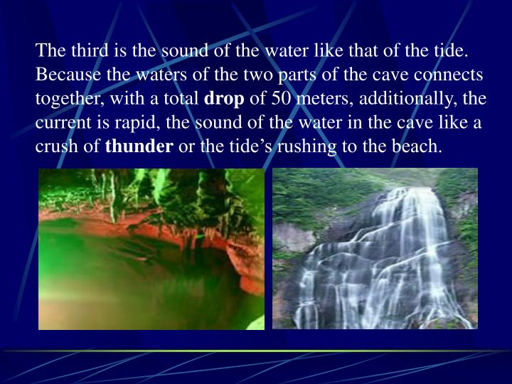 The third is the sound of the water like that of the tide. Because the waters of the two parts of the cave connects together, with a total