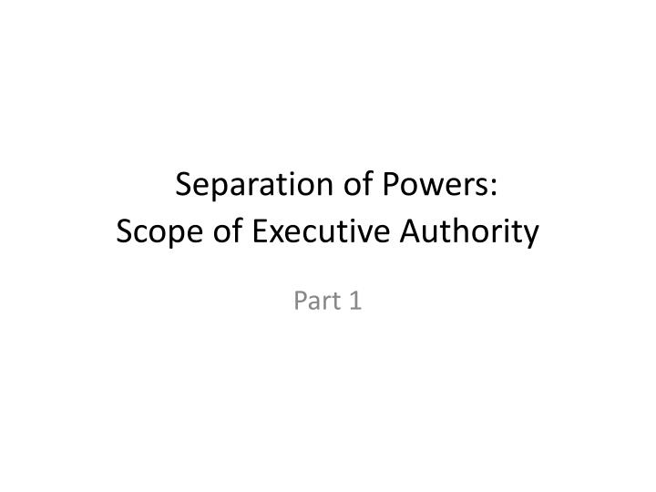 Separation of powers scope of executive authority