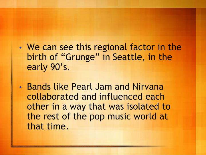 "We can see this regional factor in the birth of ""Grunge"" in Seattle, in the early 90's."