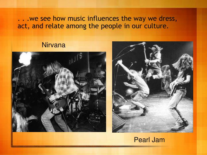 . . .we see how music influences the way we dress, act, and relate among the people in our culture.
