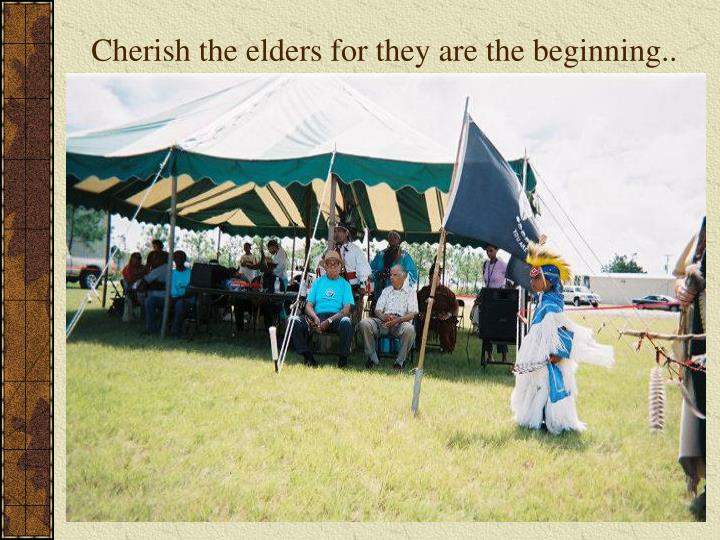 Cherish the elders for they are the beginning..