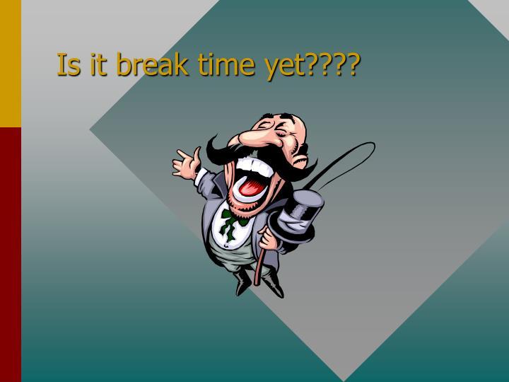 Is it break time yet????