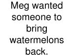 meg wanted someone to bring watermelons back