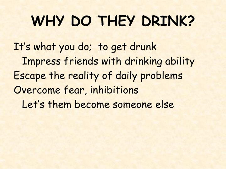 WHY DO THEY DRINK?