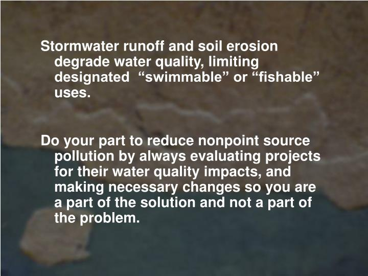 "Stormwater runoff and soil erosion degrade water quality, limiting designated  ""swimmable"" or ""fishable"" uses."
