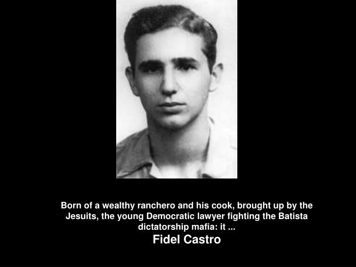 Born of a wealthy ranchero and his cook, brought up by the Jesuits, the young Democratic lawyer fighting the Batista dictatorship mafia: it ...