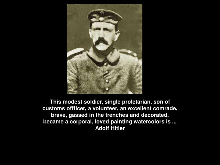 This modest soldier, single proletarian, son of customs offficer, a volunteer, an excellent comrade, brave, gassed in the trenches and decorated, became a corporal, loved painting watercolors is ...