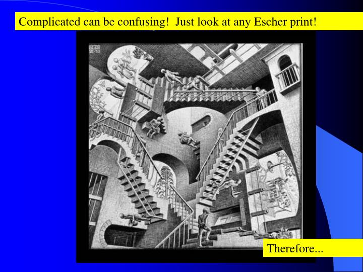 Complicated can be confusing!  Just look at any Escher print!