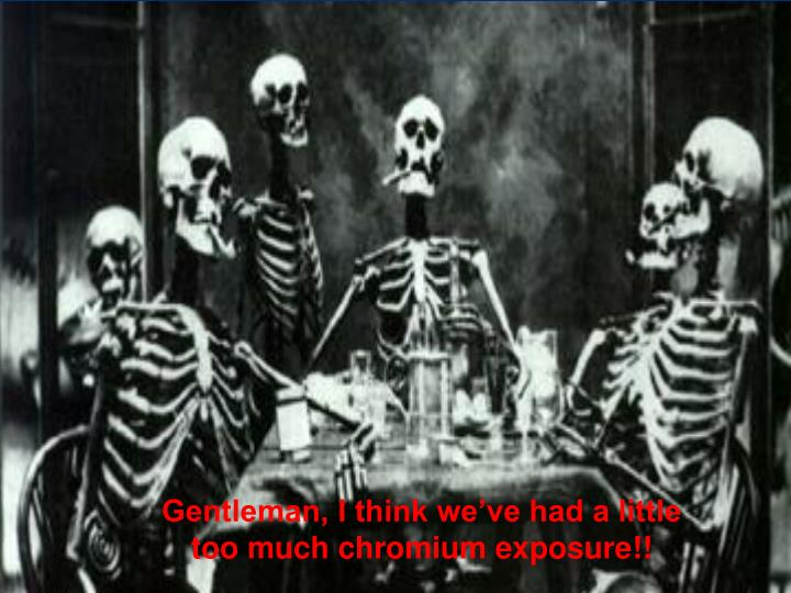 Gentleman, I think we've had a little too much chromium exposure!!