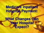 medicare inpatient hospital payment what changes can your hospital expect
