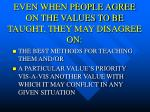 even when people agree on the values to be taught they may disagree on