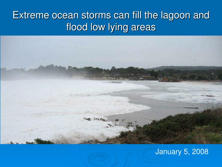 Extreme ocean storms can fill the lagoon and flood low lying areas