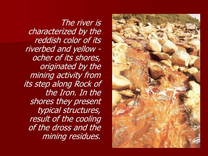 The river is characterized by the reddish color of its riverbed and yellow - ocher of its shores, originated by the mining activity from its step along Rock of the Iron. In the shores they present typical structures, result of the cooling of the dross and the mining residues.