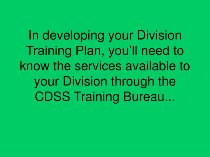 In developing your Division Training Plan, you'll need to know the services available to your Division through the CDSS Training Bureau...