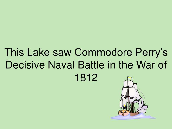 This Lake saw Commodore Perry's Decisive Naval Battle in the War of 1812