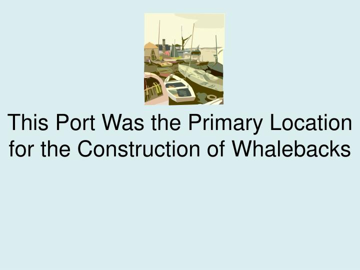 This Port Was the Primary Location for the Construction of Whalebacks