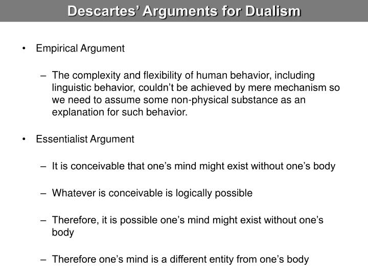 descartes mind body dualism against darwins monism This entry concerns dualism in the philosophy of mind the term 'dualism' has a variety of uses in the dualism contrasts with monism, which is the theory that there is only one fundamental kind descartes' conception of the relation between mind and body was quite different from that held in.