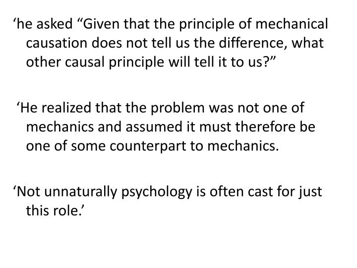 """'he asked """"Given that the principle of mechanical causation does not tell us the difference, what other causal principle will tell it to us?"""""""