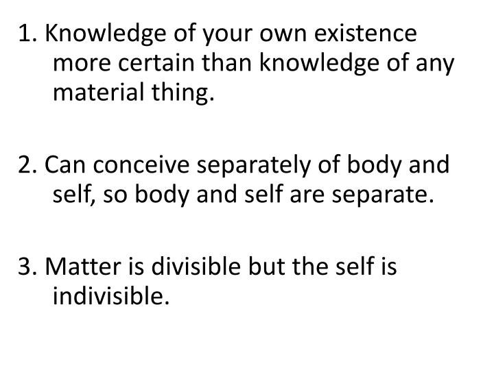 1. Knowledge of your own existence more certain than knowledge of any material thing.