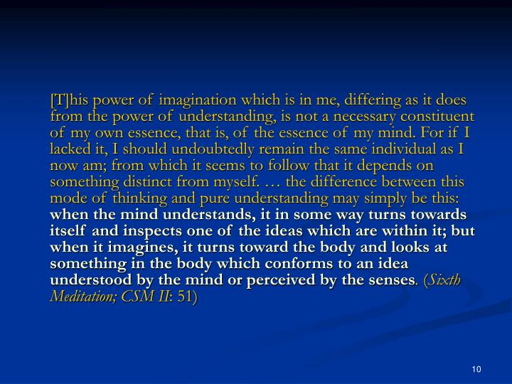 [T]his power of imagination which is in me, differing as it does from the power of understanding, is not a necessary constituent of my own essence, that is, of the essence of my mind. For if I lacked it, I should undoubtedly remain the same individual as I now am; from which it seems to follow that it depends on something distinct from myself. … the difference between this mode of thinking and pure understanding may simply be this: