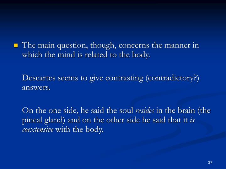 The main question, though, concerns the manner in which the mind is related to the body.