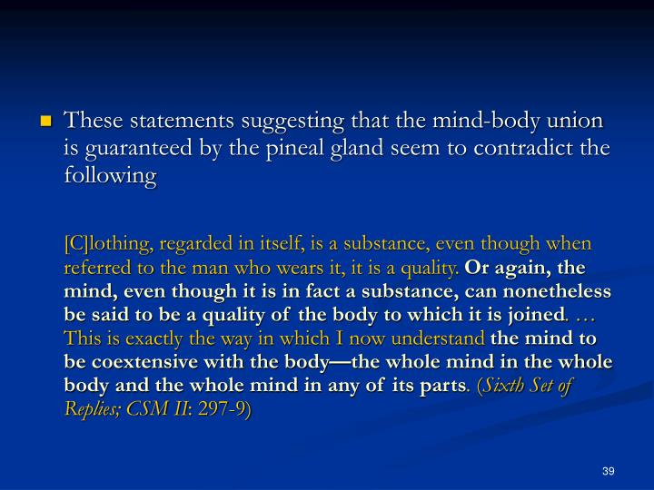 These statements suggesting that the mind-body union is guaranteed by the pineal gland seem to contradict the following