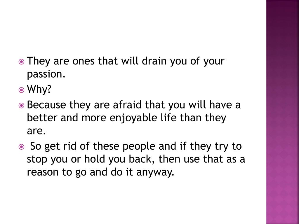 They are ones that will drain you of your passion.