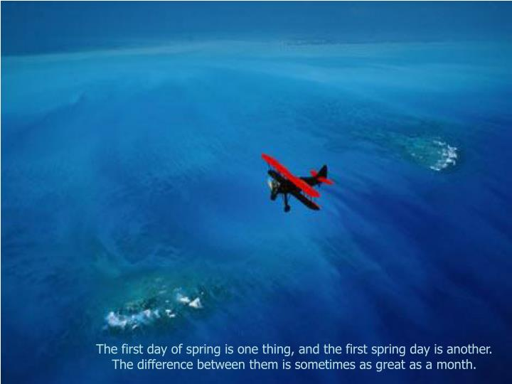 The first day of spring is one thing, and the first spring day is another.