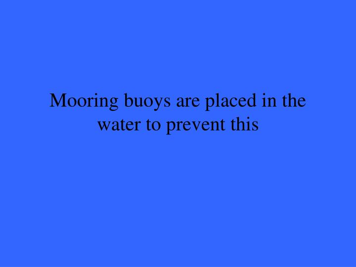 Mooring buoys are placed in the water to prevent this