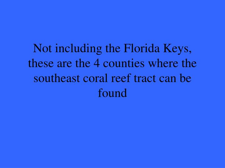 Not including the Florida Keys, these are the 4 counties where the southeast coral reef tract can be found