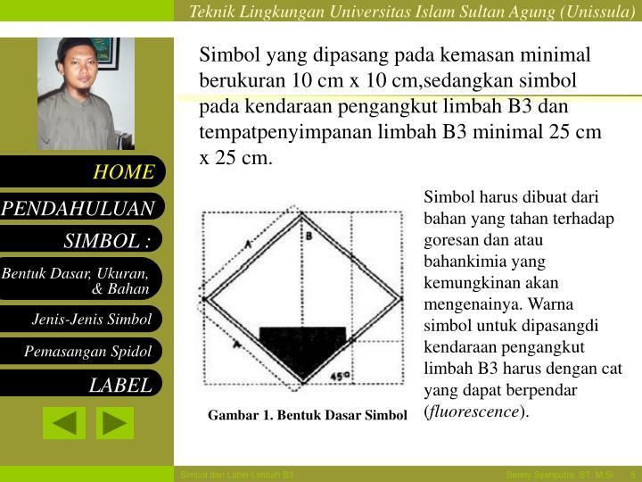 Simbol yang dipasang pada kemasan minimal berukuran 10 cm x 10 cm,sedangkan simbol pada kendaraan pengangkut limbah B3 dan tempatpenyimpanan limbah B3 minimal 25 cm x 25 cm.