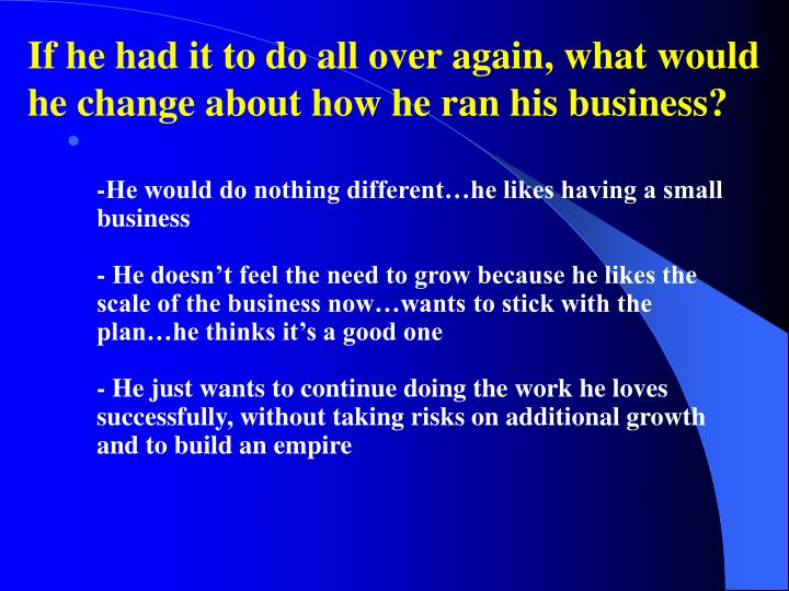 If he had it to do all over again, what would he change about how he ran his business?