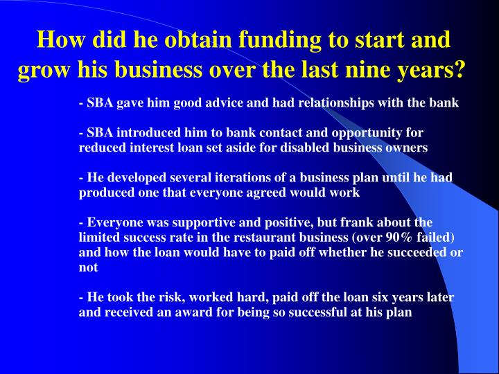 How did he obtain funding to start and grow his business over the last nine years?