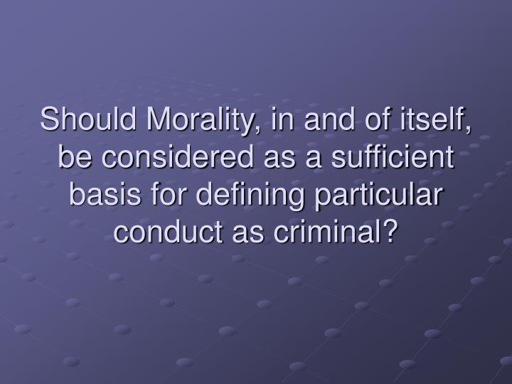 Should Morality, in and of itself, be considered as a sufficient basis for defining particular conduct as criminal?