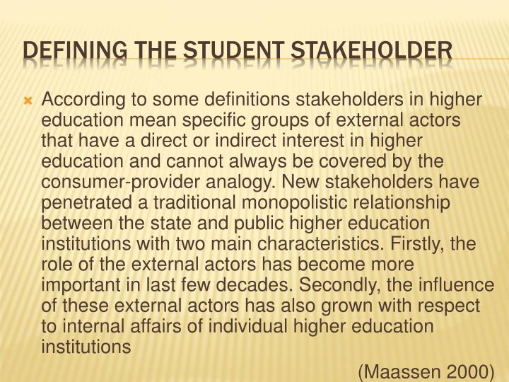 According to some definitions stakeholders in higher education mean specific groups of external actors that have a direct or indirect interest in higher education and cannot always be covered by the consumer-provider analogy. New stakeholders have penetrated a traditional monopolistic relationship between the state and public higher education institutions with two main characteristics. Firstly, the role of the external actors has become more important in last few decades. Secondly, the influence of these external actors has also grown with respect to internal affairs of individual higher education institutions