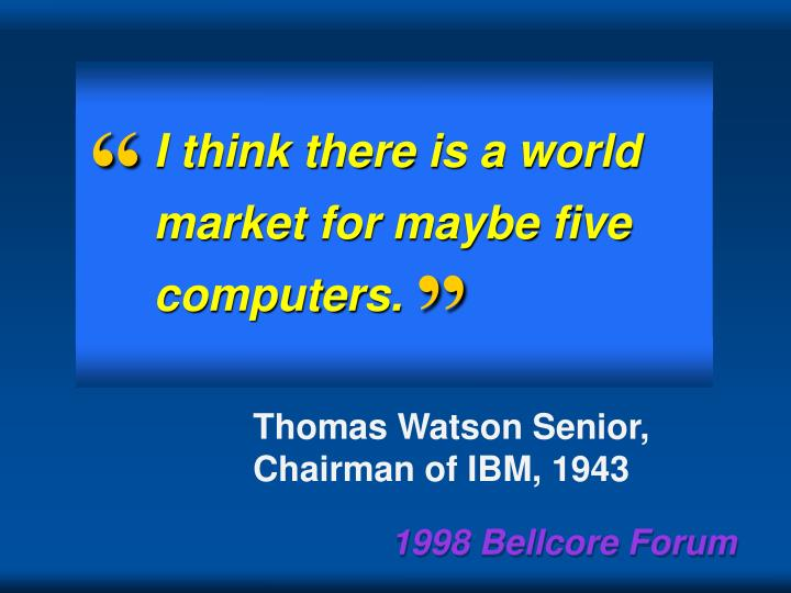 I think there is a world market for maybe five computers.