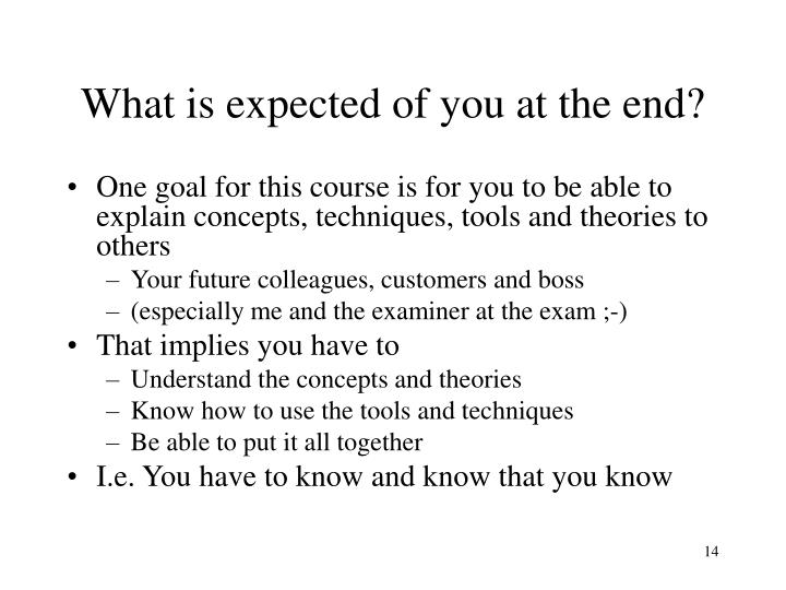 What is expected of you at the end?