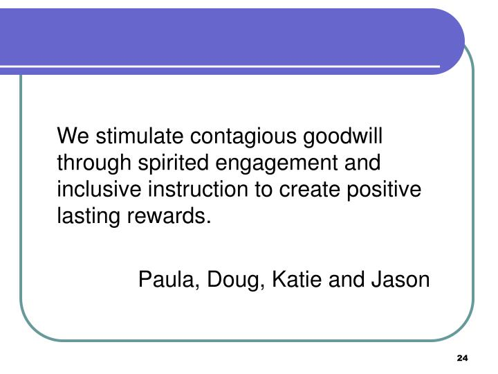 We stimulate contagious goodwill through spirited engagement and inclusive instruction to create positive lasting rewards.