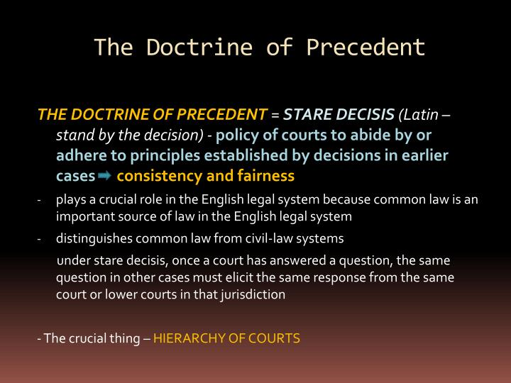 advantages of stare decisis The doctrine of judicial precedent, the principle under which the lower courts must follow the decisions of the higher courts, is also referred to as stare decisis, which is latin for let the decision stand.