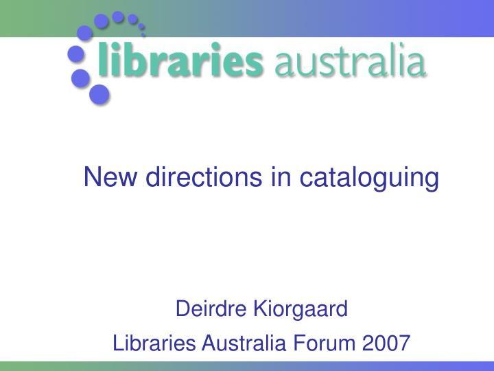 new directions in cataloguing deirdre kiorgaard libraries australia forum 2007 n.
