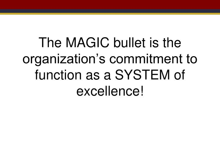 The MAGIC bullet is the organization's commitment to function as a SYSTEM of excellence!