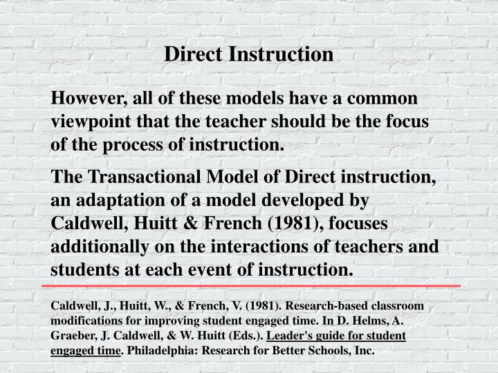 The Transactional Model of Direct instruction, an adaptation of a model developed by Caldwell, Huitt & French (1981), focuses additionally on the interactions of teachers and students at each event of instruction.