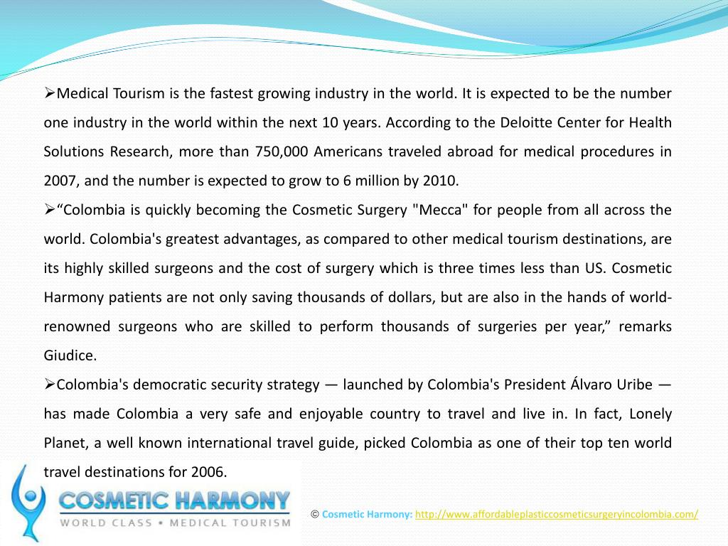 Medical Tourism is the fastest growing industry in the world. It is expected to be the number one industry in the world within the next 10 years. According to the Deloitte Center for Health Solutions Research, more than 750,000 Americans traveled abroad for medical procedures in 2007, and the number is expected to grow to 6 million by 2010.