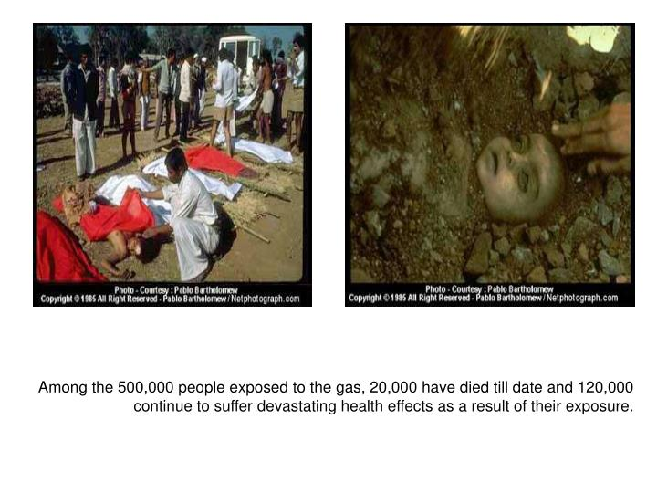 Among the 500,000 people exposed to the gas, 20,000 have died till date and 120,000 continue to suff...