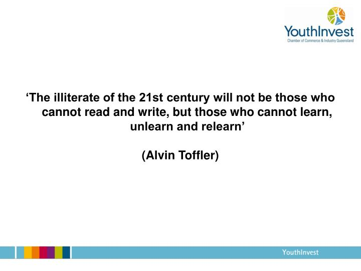 'The illiterate of the 21st century will not be those who cannot read and write, but those who cannot learn, unlearn and relearn'