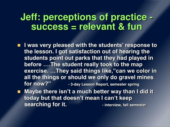 Jeff: perceptions of practice - success = relevant & fun