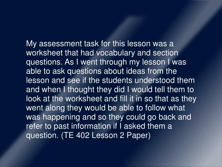 My assessment task for this lesson was a worksheet that had vocabulary and section questions. As I went through my lesson I was able to ask questions about ideas from the lesson and see if the students understood them and when I thought they did I would tell them to look at the worksheet and fill it in so that as they went along they would be able to follow what was happening and so they could go back and refer to past information if I asked them a question. (TE 402 Lesson 2 Paper)