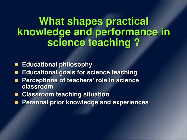What shapes practical knowledge and performance in science teaching ?