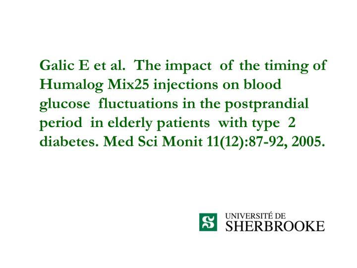 Galic E et al.  The impact  of the timing of Humalog Mix25 injections on blood glucose  fluctuations in the postprandial  period  in elderly patients  with type  2 diabetes. Med Sci Monit 11(12):87-92, 2005.
